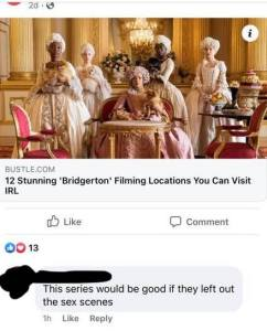 """[image: Bridgerton promo photo Golda Rousheve as Queen Charlotte and her courtiers]  Headline: Bustle.dom """"12 Stunning 'Bridgerton' Filming Locations You Can Visit IRL""""  Commenter: This series would be good if they left out the sex scenes."""